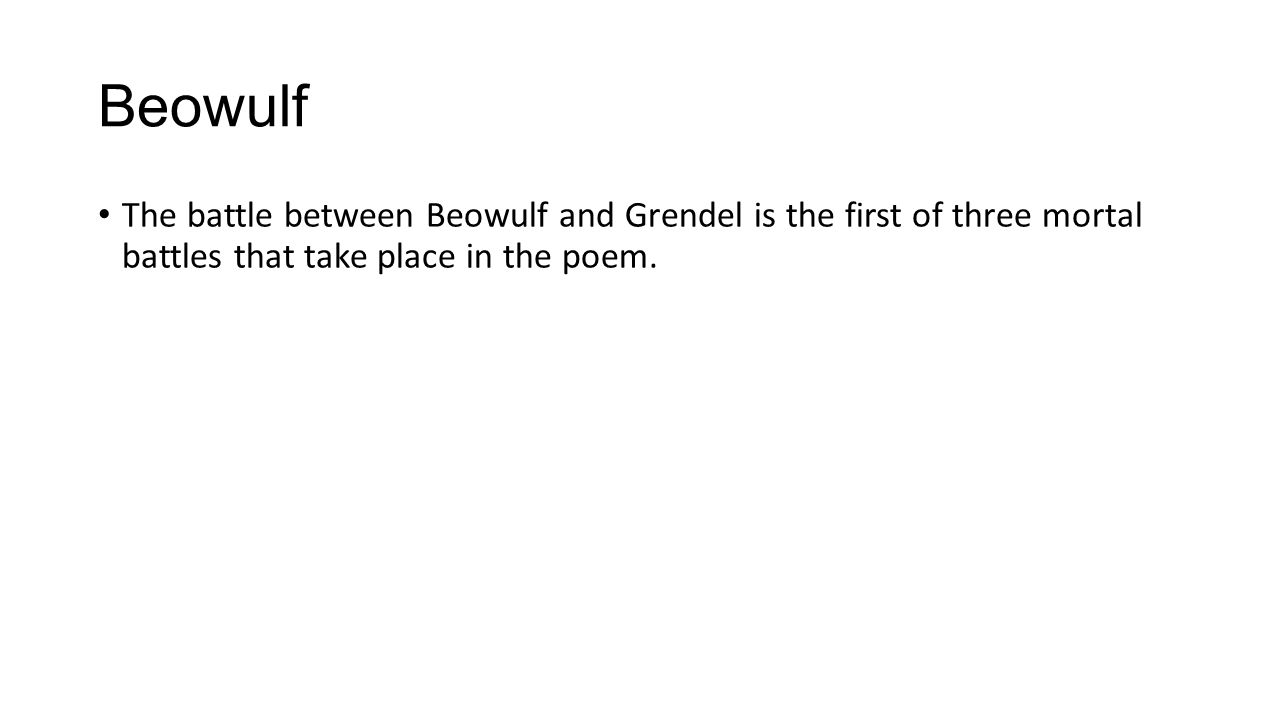 Beowulf The battle between Beowulf and Grendel is the first of three mortal battles that take place in the poem.