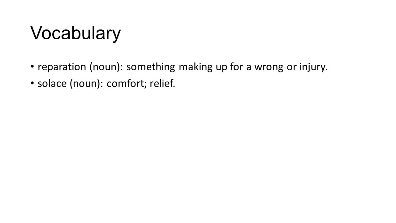 Vocabulary reparation (noun): something making up for a wrong or injury. solace (noun): comfort; relief.