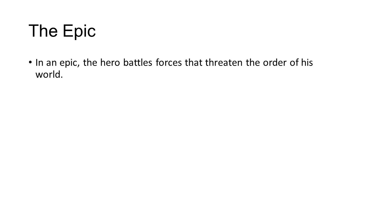 The Epic In an epic, the hero battles forces that threaten the order of his world.