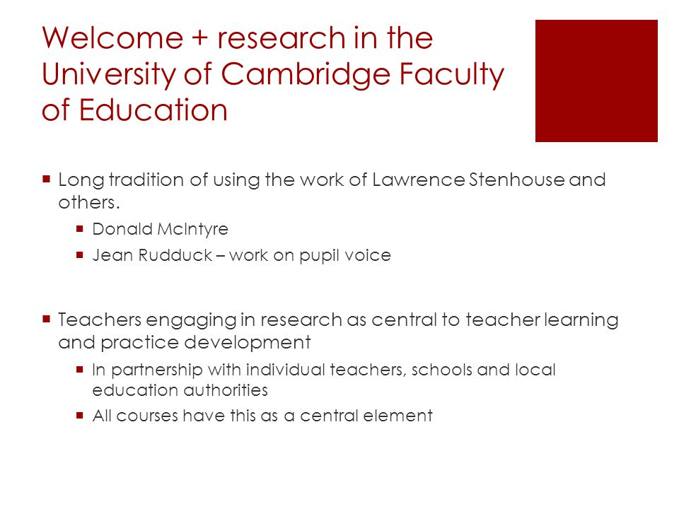 Welcome + research in the University of Cambridge Faculty of Education  Long tradition of using the work of Lawrence Stenhouse and others.