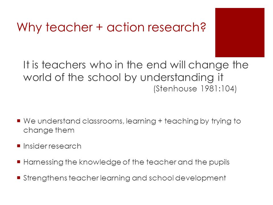 The idea of the teacher as researcher – Lawrence Stenhouse Research is systematic enquiry made public The commitment to systematic questioning of one's own teaching as a basis for development The commitment and the skills to study one's own teaching and The concern to question and to test theory in practice.' (Stenhouse 1975:143)
