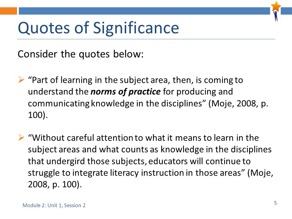 5 Quotes of Significance Consider the quotes below:  Part of learning in the subject area, then, is coming to understand the norms of practice for producing and communicating knowledge in the disciplines (Moje, 2008, p.