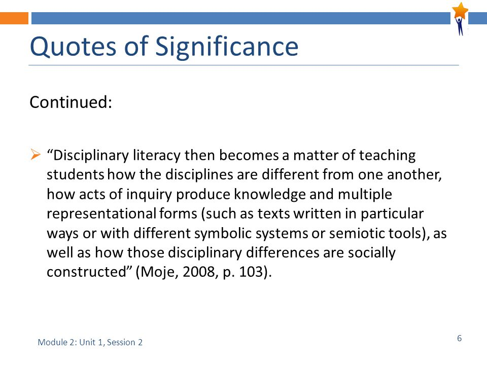 6 Continued:  Disciplinary literacy then becomes a matter of teaching students how the disciplines are different from one another, how acts of inquiry produce knowledge and multiple representational forms (such as texts written in particular ways or with different symbolic systems or semiotic tools), as well as how those disciplinary differences are socially constructed (Moje, 2008, p.