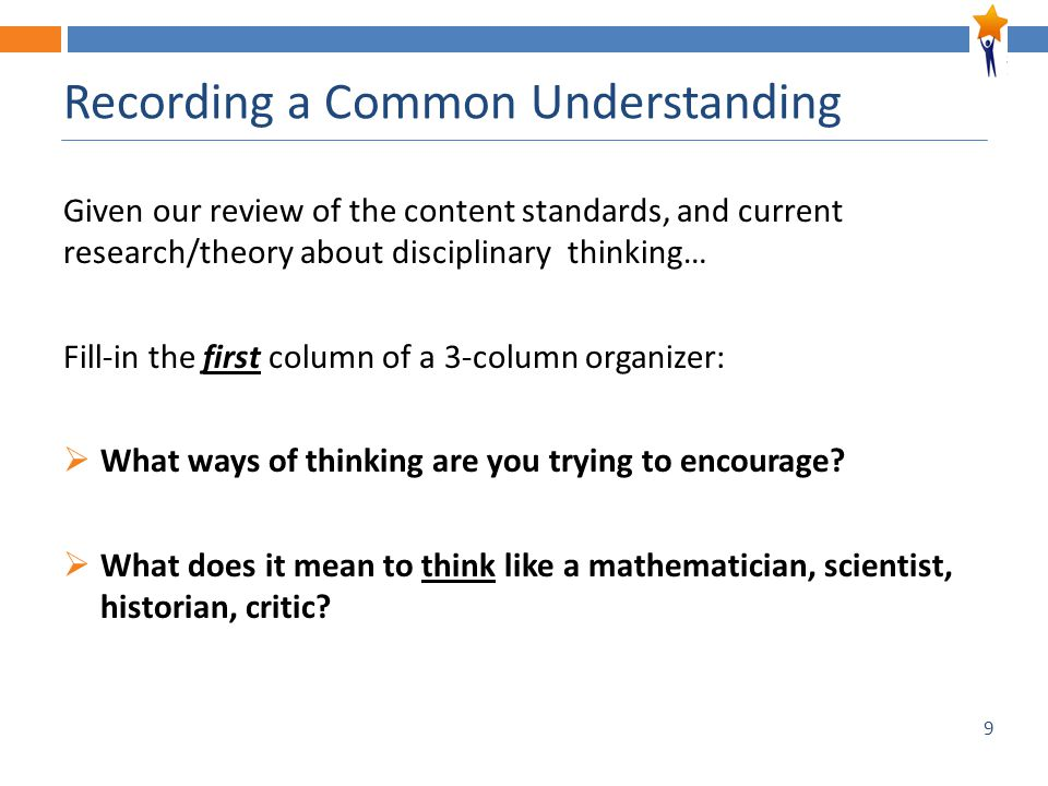 9 Recording a Common Understanding Given our review of the content standards, and current research/theory about disciplinary thinking… Fill-in the first column of a 3-column organizer:  What ways of thinking are you trying to encourage.