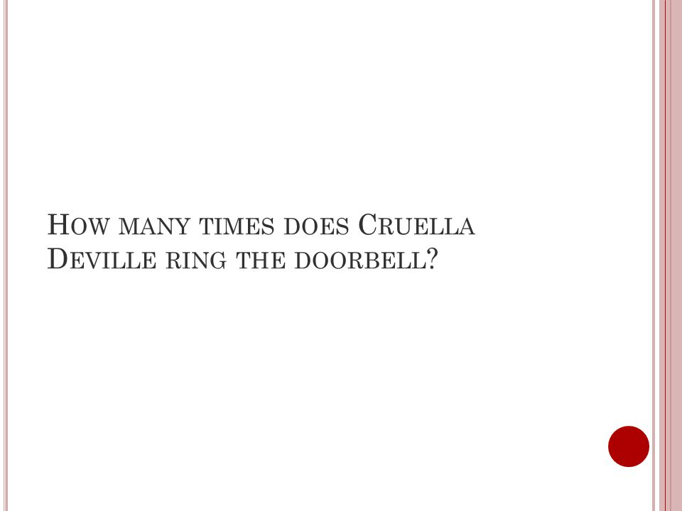 H OW MANY TIMES DOES C RUELLA D EVILLE RING THE DOORBELL ?