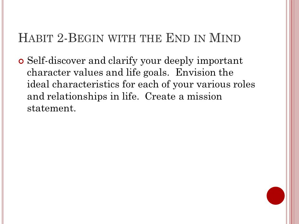 H ABIT 2-B EGIN WITH THE E ND IN M IND Self-discover and clarify your deeply important character values and life goals.