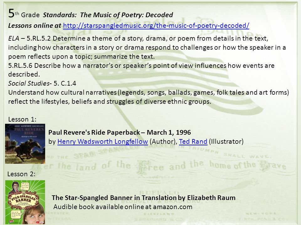 5 th Grade Standards: The Music of Poetry: Decoded Lessons online at http://starspangledmusic.org/the-music-of-poetry-decoded/http://starspangledmusic.org/the-music-of-poetry-decoded/ ELA – 5.RL.5.2 Determine a theme of a story, drama, or poem from details in the text, including how characters in a story or drama respond to challenges or how the speaker in a poem reflects upon a topic; summarize the text.