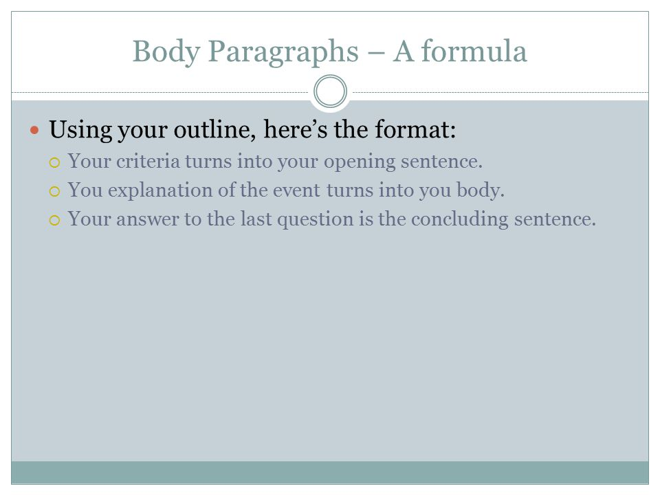 Body Paragraphs – A formula Using your outline, here's the format:  Your criteria turns into your opening sentence.