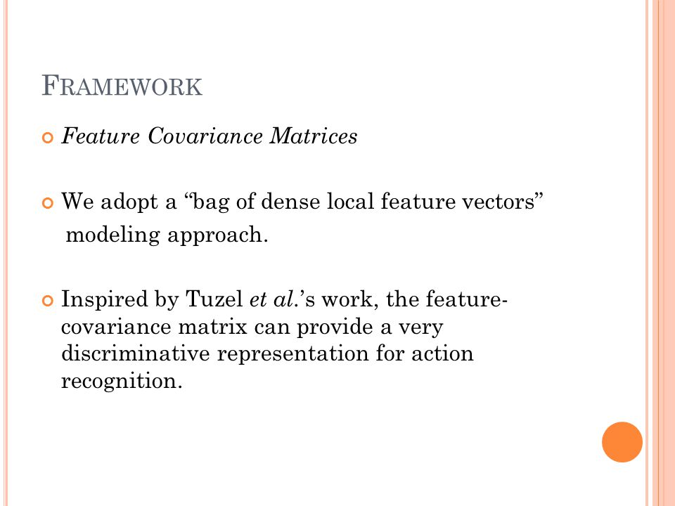 F RAMEWORK Feature Covariance Matrices We adopt a bag of dense local feature vectors modeling approach.