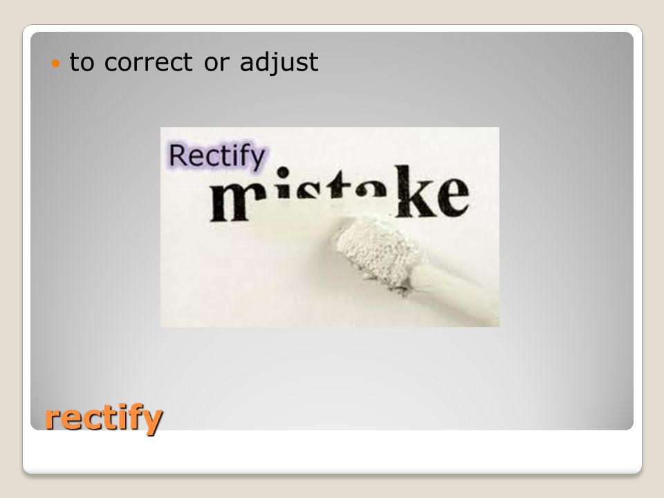 rectify to correct or adjust