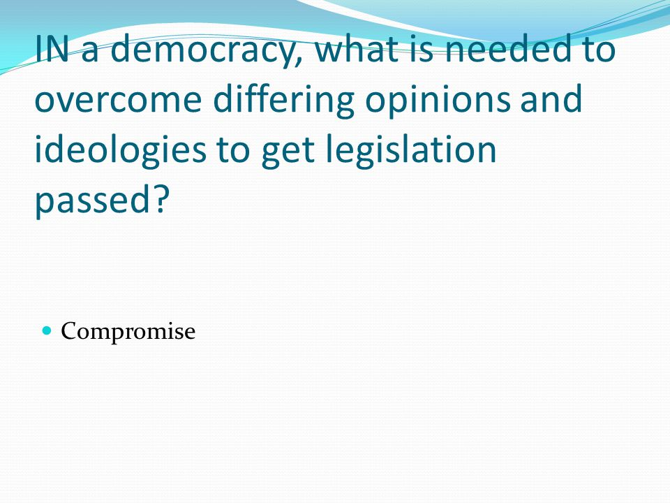 IN a democracy, what is needed to overcome differing opinions and ideologies to get legislation passed.
