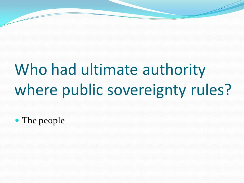 Who had ultimate authority where public sovereignty rules The people