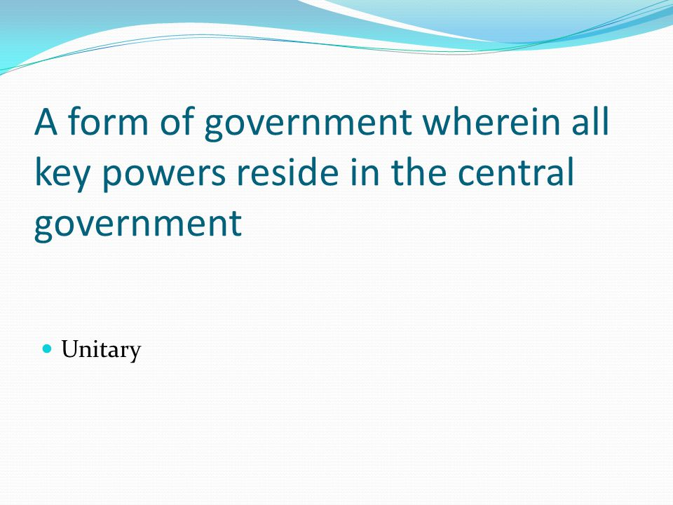 A form of government wherein all key powers reside in the central government Unitary