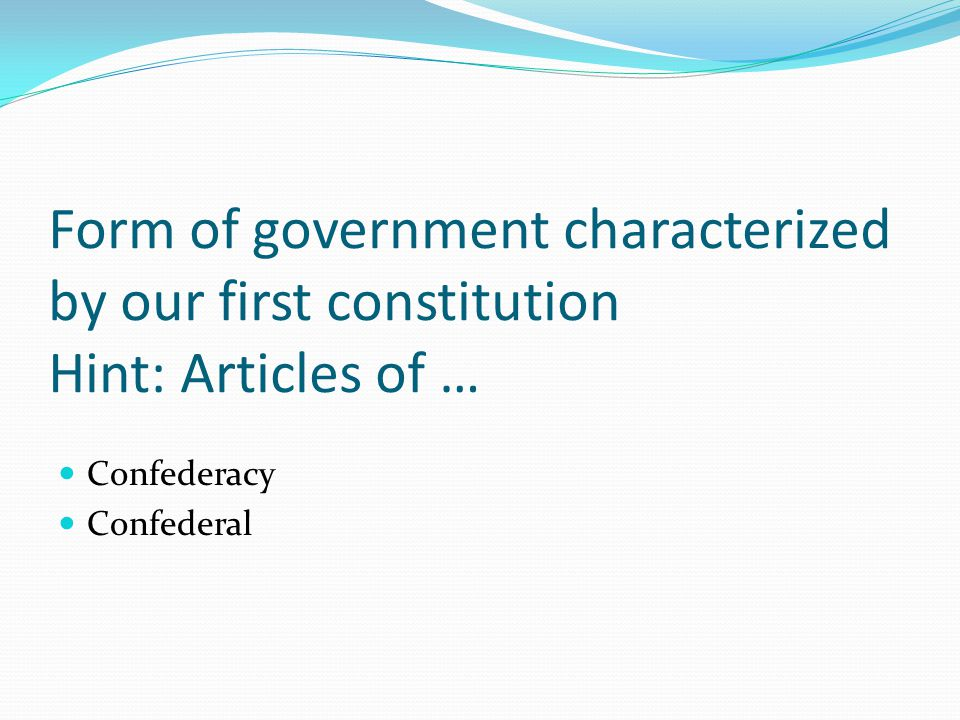 Form of government characterized by our first constitution Hint: Articles of … Confederacy Confederal