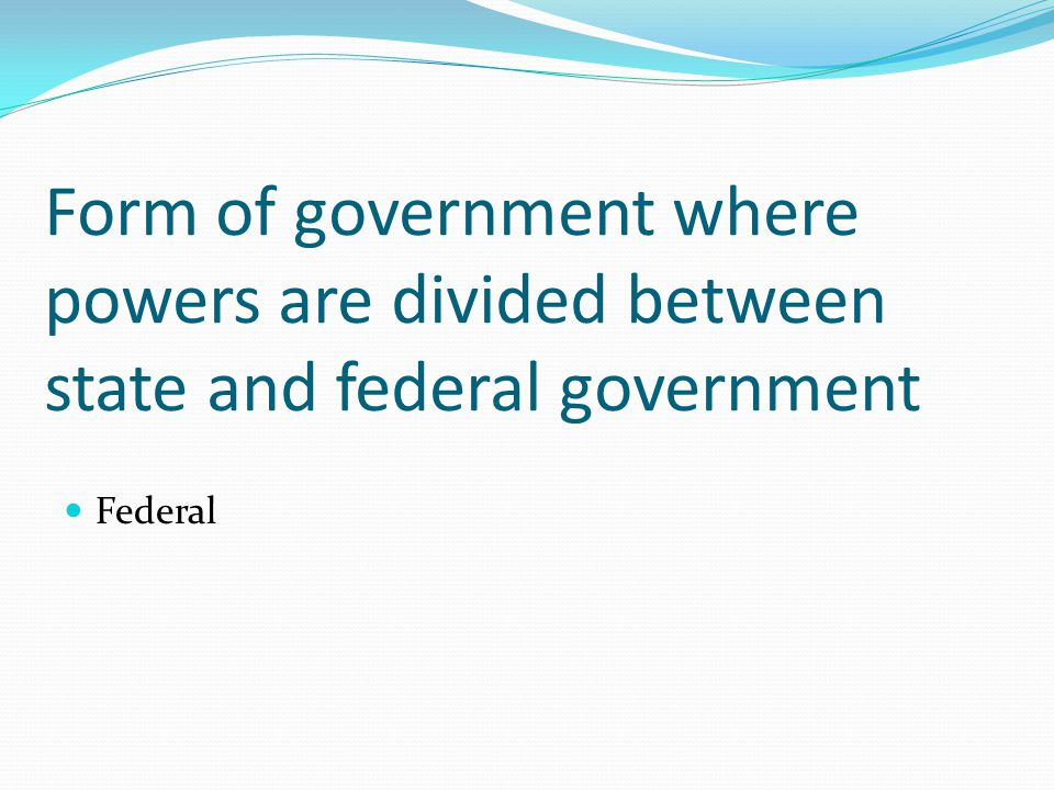 Form of government where powers are divided between state and federal government Federal