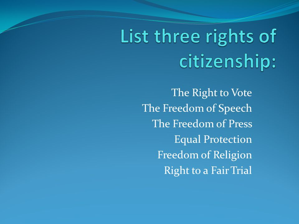 The Right to Vote The Freedom of Speech The Freedom of Press Equal Protection Freedom of Religion Right to a Fair Trial