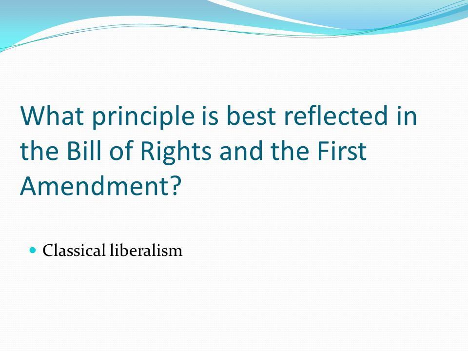 What principle is best reflected in the Bill of Rights and the First Amendment.