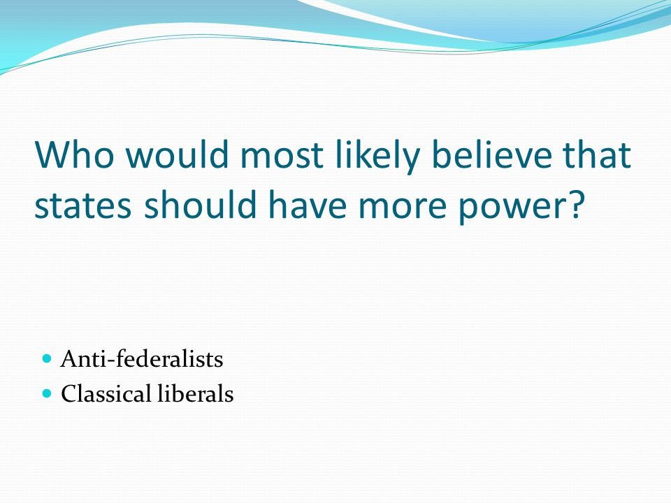 Who would most likely believe that states should have more power.