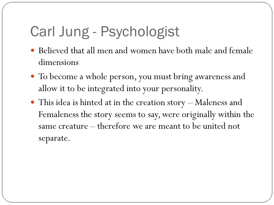 Carl Jung - Psychologist Believed that all men and women have both male and female dimensions To become a whole person, you must bring awareness and allow it to be integrated into your personality.