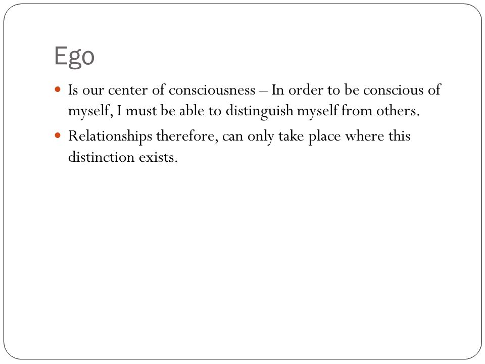 Ego Is our center of consciousness – In order to be conscious of myself, I must be able to distinguish myself from others.