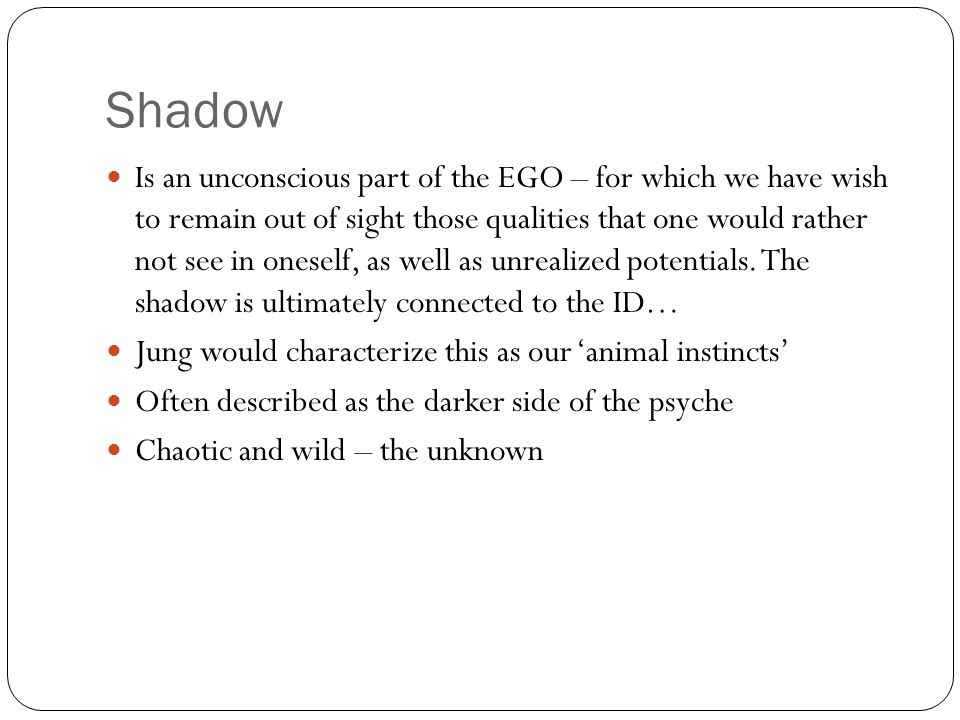 Shadow Is an unconscious part of the EGO – for which we have wish to remain out of sight those qualities that one would rather not see in oneself, as well as unrealized potentials.