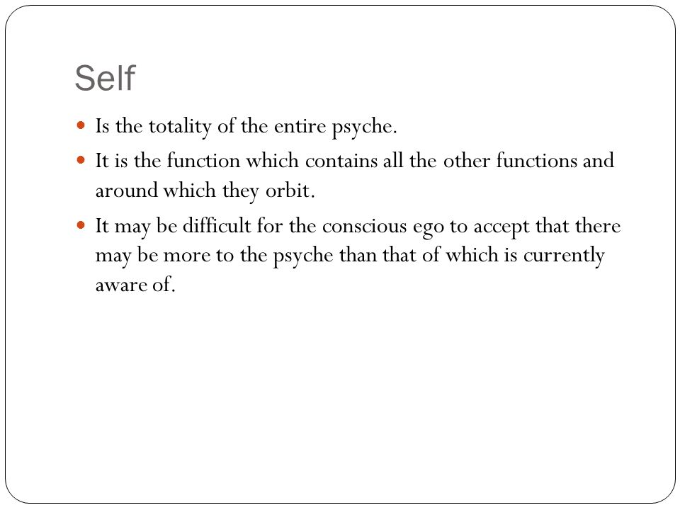 Self Is the totality of the entire psyche.