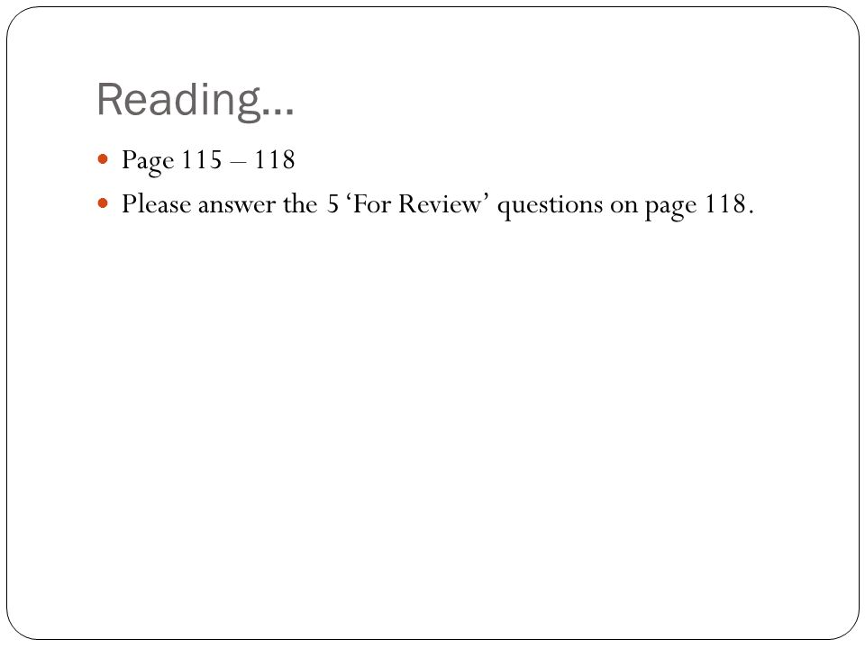 Reading… Page 115 – 118 Please answer the 5 'For Review' questions on page 118.