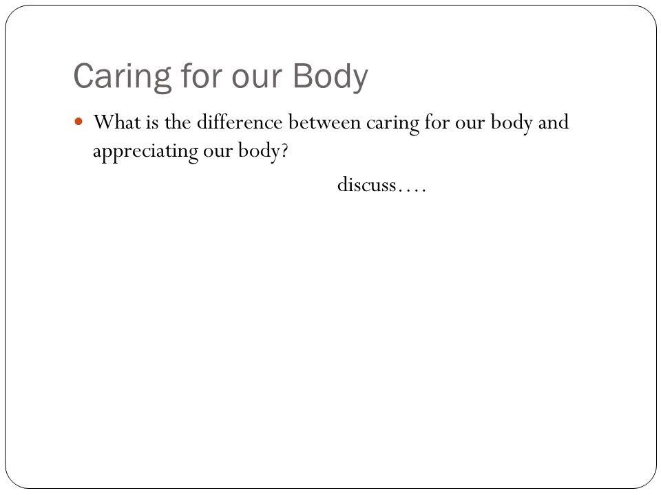Caring for our Body What is the difference between caring for our body and appreciating our body.
