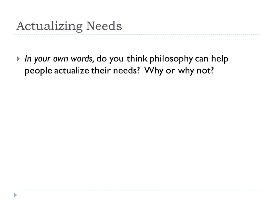 Actualizing Needs  In your own words, do you think philosophy can help people actualize their needs.