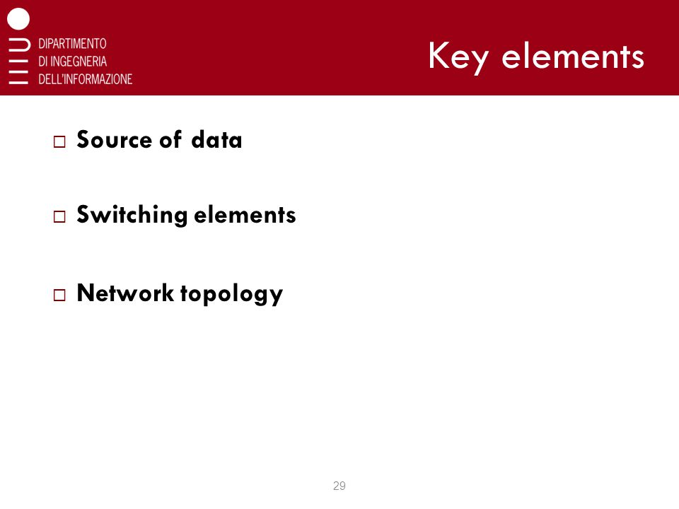 Key elements  Source of data  Switching elements  Network topology 29