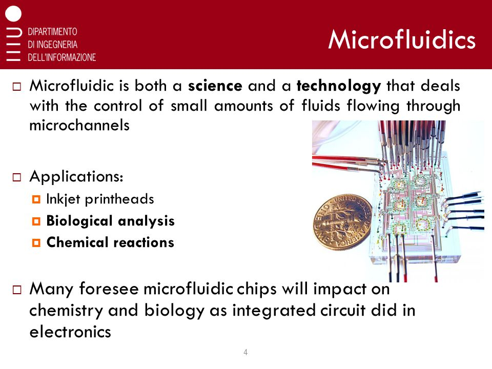  Microfluidic is both a science and a technology that deals with the control of small amounts of fluids flowing through microchannels  Applications:  Inkjet printheads  Biological analysis  Chemical reactions  Many foresee microfluidic chips will impact on chemistry and biology as integrated circuit did in electronics Microfluidics 4