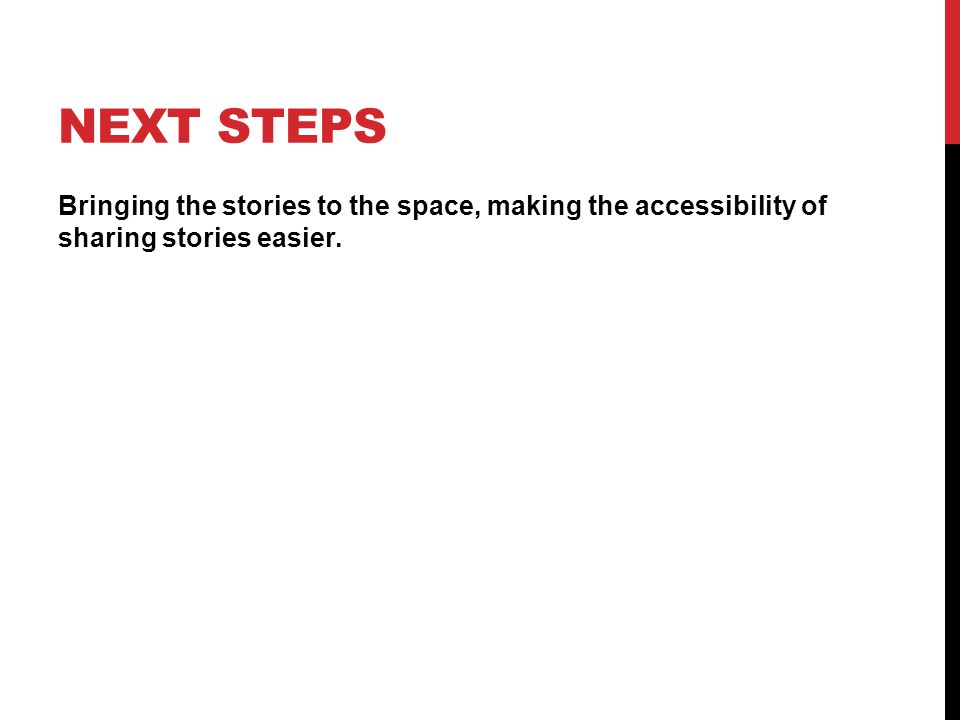 NEXT STEPS Bringing the stories to the space, making the accessibility of sharing stories easier.