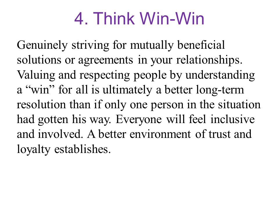 4. Think Win-Win Genuinely striving for mutually beneficial solutions or agreements in your relationships. Valuing and respecting people by understand