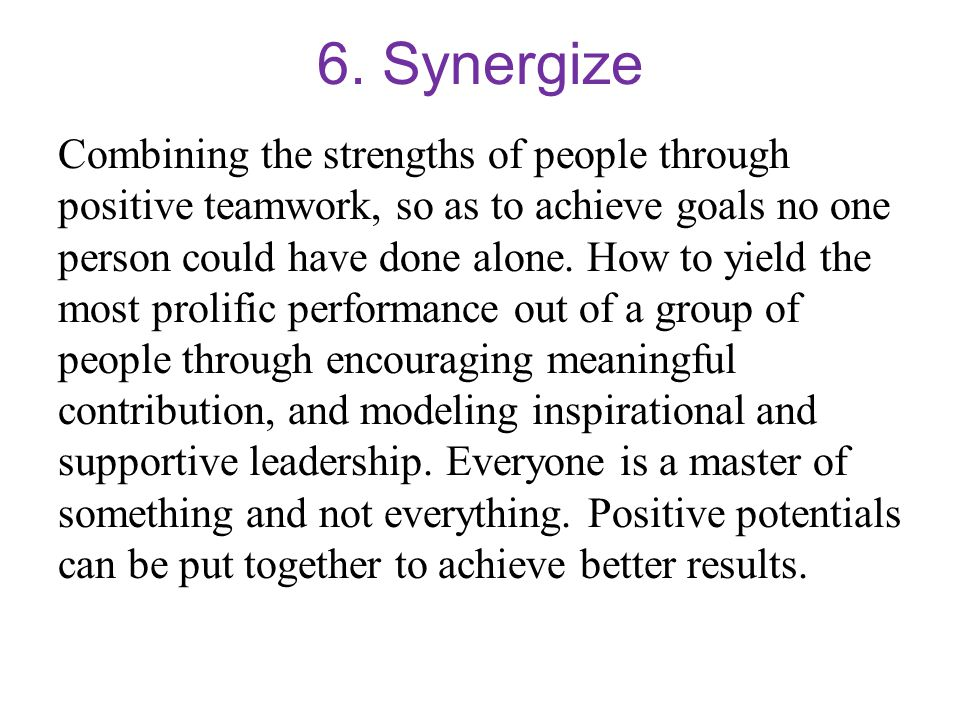 6. Synergize Combining the strengths of people through positive teamwork, so as to achieve goals no one person could have done alone. How to yield the