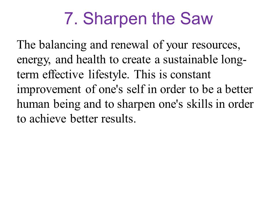 7. Sharpen the Saw The balancing and renewal of your resources, energy, and health to create a sustainable long- term effective lifestyle. This is con