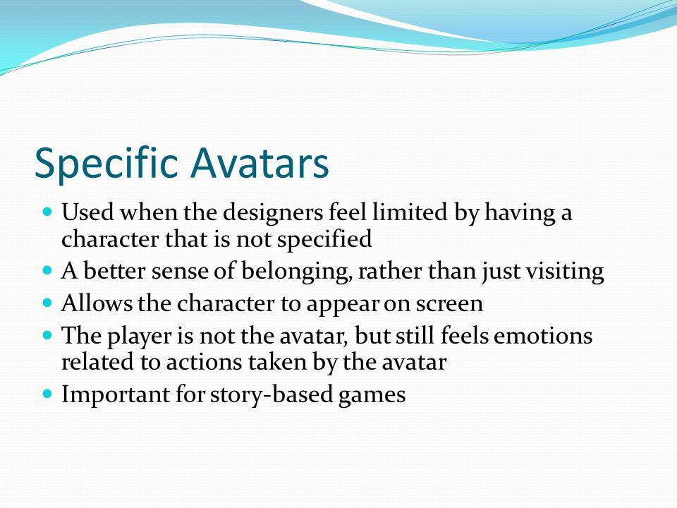 Specific Avatars Used when the designers feel limited by having a character that is not specified A better sense of belonging, rather than just visiting Allows the character to appear on screen The player is not the avatar, but still feels emotions related to actions taken by the avatar Important for story-based games