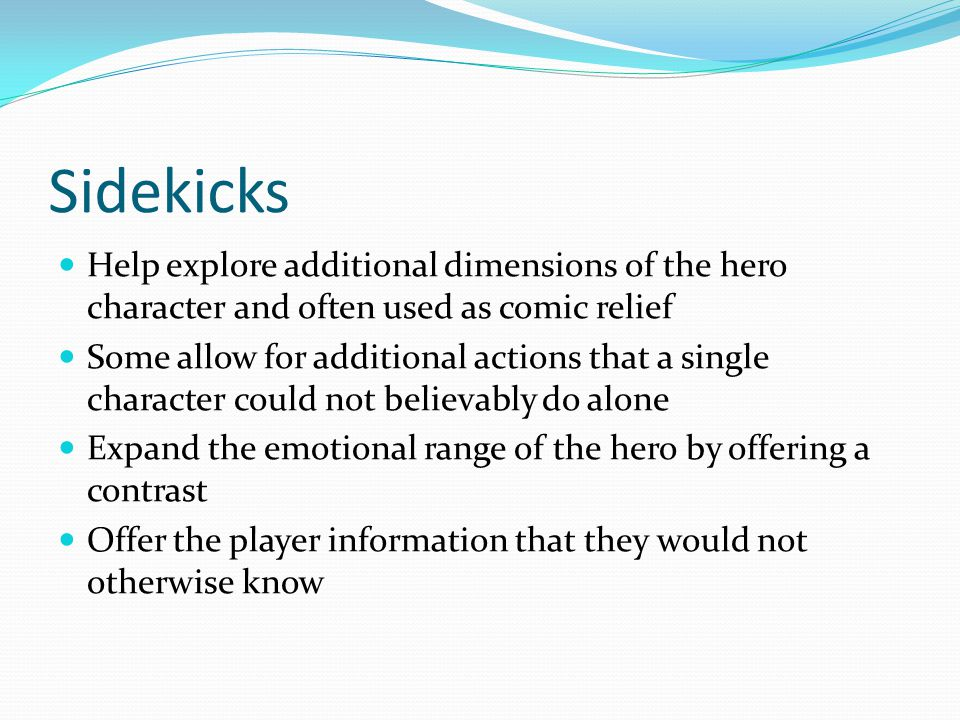 Sidekicks Help explore additional dimensions of the hero character and often used as comic relief Some allow for additional actions that a single character could not believably do alone Expand the emotional range of the hero by offering a contrast Offer the player information that they would not otherwise know