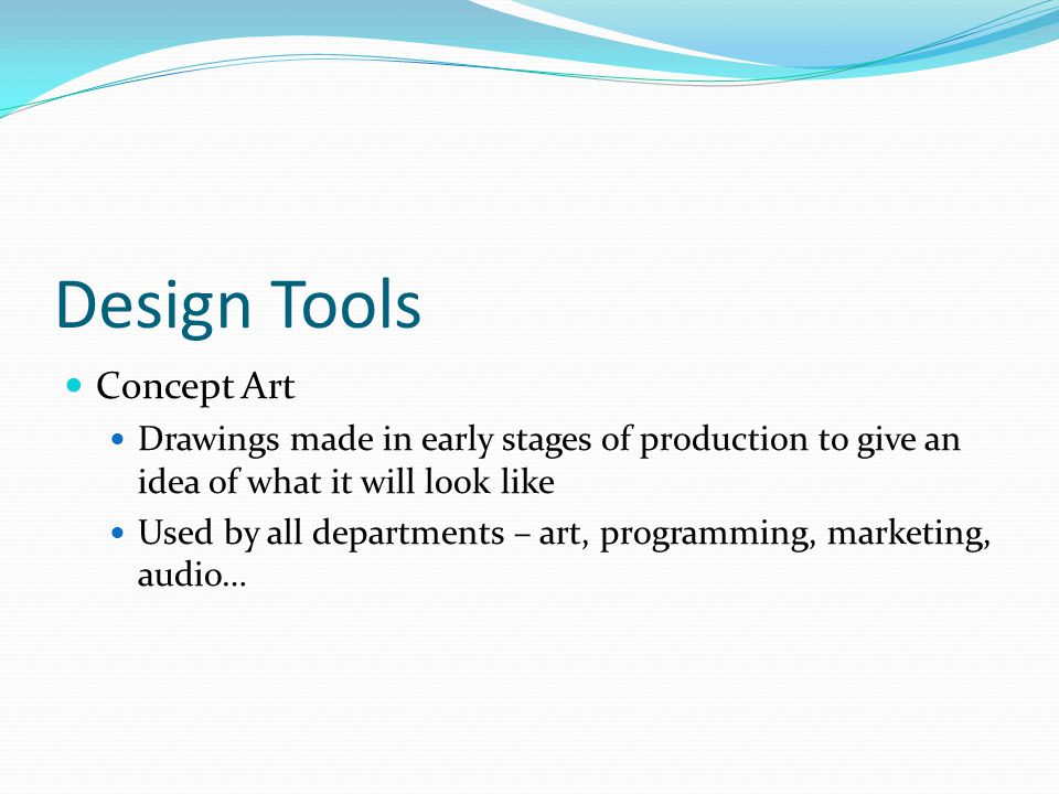 Design Tools Concept Art Drawings made in early stages of production to give an idea of what it will look like Used by all departments – art, programming, marketing, audio…