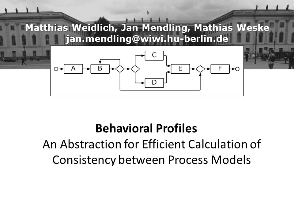 Matthias Weidlich, Jan Mendling, Mathias Weske jan.mendling@wiwi.hu-berlin.de Behavioral Profiles An Abstraction for Efficient Calculation of Consistency between Process Models