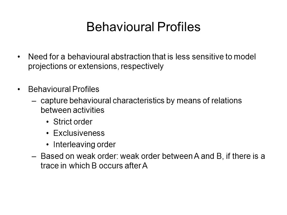 Behavioural Profiles Need for a behavioural abstraction that is less sensitive to model projections or extensions, respectively Behavioural Profiles –