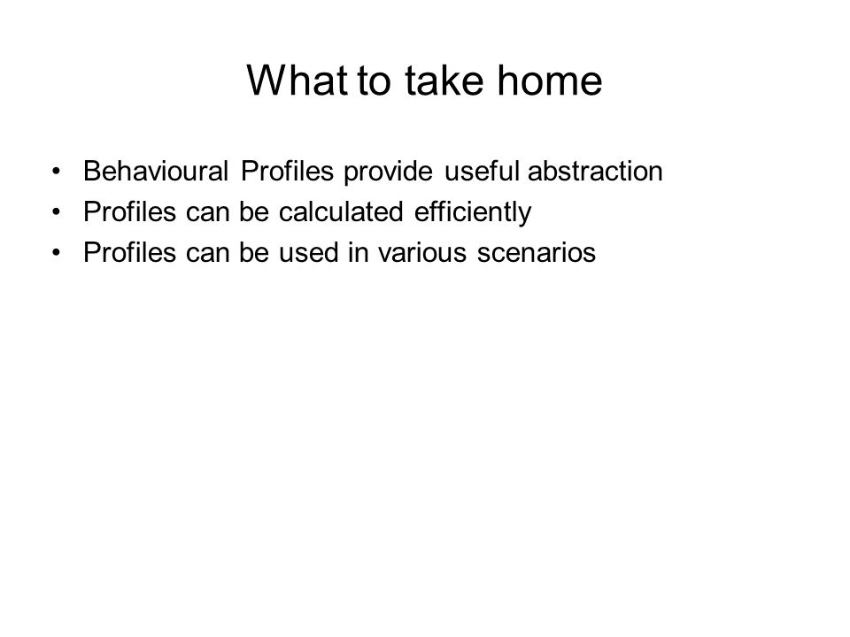 What to take home Behavioural Profiles provide useful abstraction Profiles can be calculated efficiently Profiles can be used in various scenarios