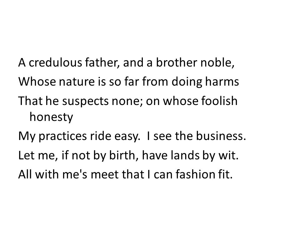 A credulous father, and a brother noble, Whose nature is so far from doing harms That he suspects none; on whose foolish honesty My practices ride easy.
