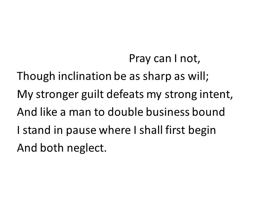 Pray can I not, Though inclination be as sharp as will; My stronger guilt defeats my strong intent, And like a man to double business bound I stand in pause where I shall first begin And both neglect.