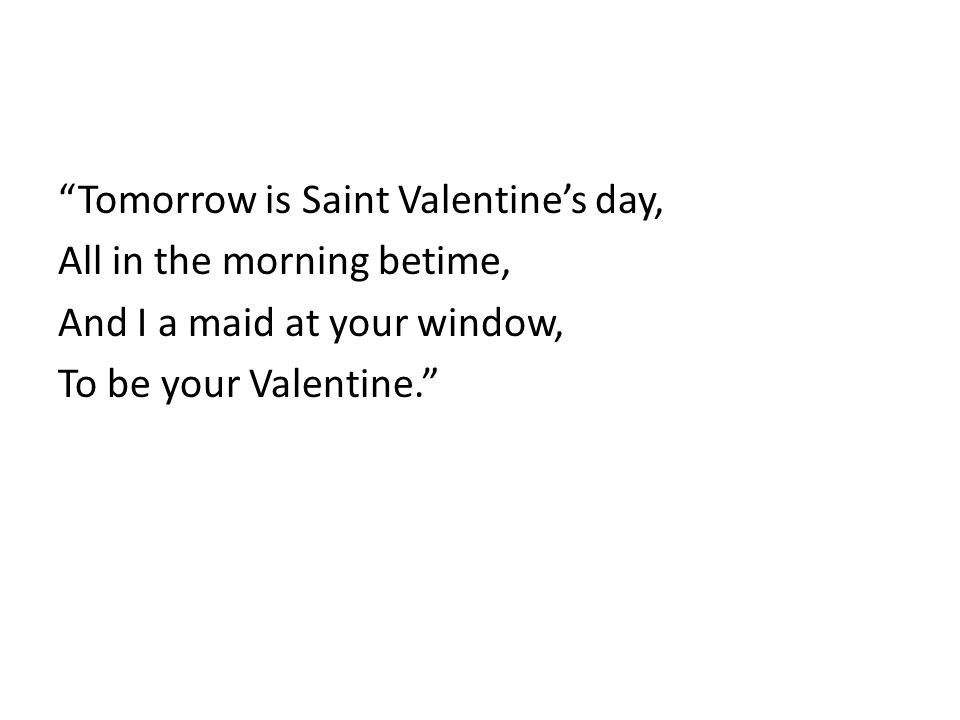 Tomorrow is Saint Valentine's day, All in the morning betime, And I a maid at your window, To be your Valentine.