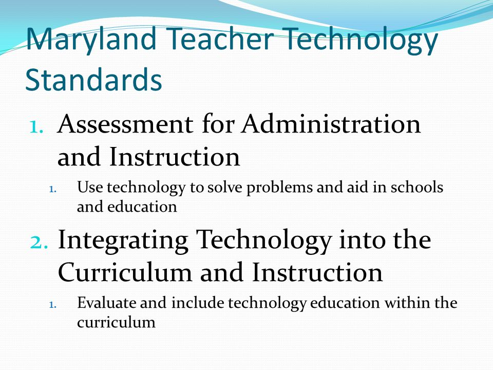 Maryland Teacher Technology Standards 1. Assessment for Administration and Instruction 1.