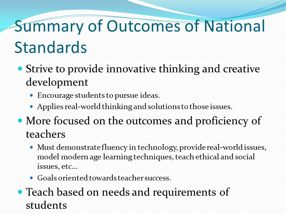 Summary of Outcomes of National Standards Strive to provide innovative thinking and creative development Encourage students to pursue ideas.