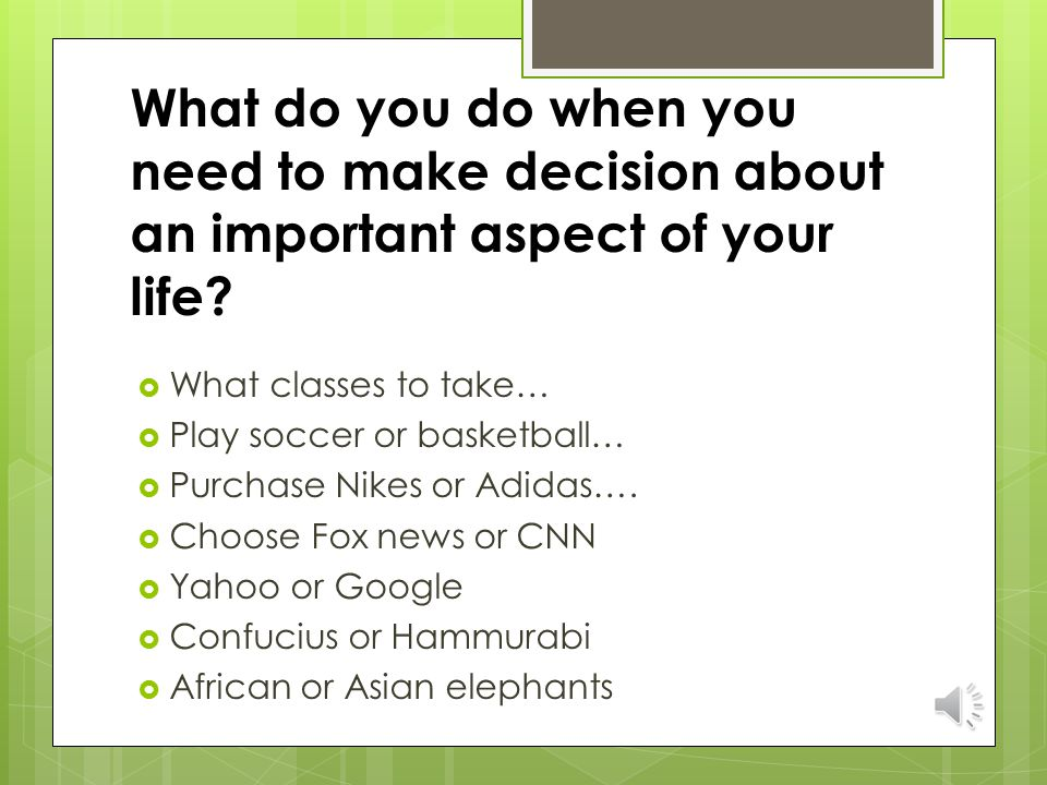 What do you do when you need to make decision about an important aspect of your life.
