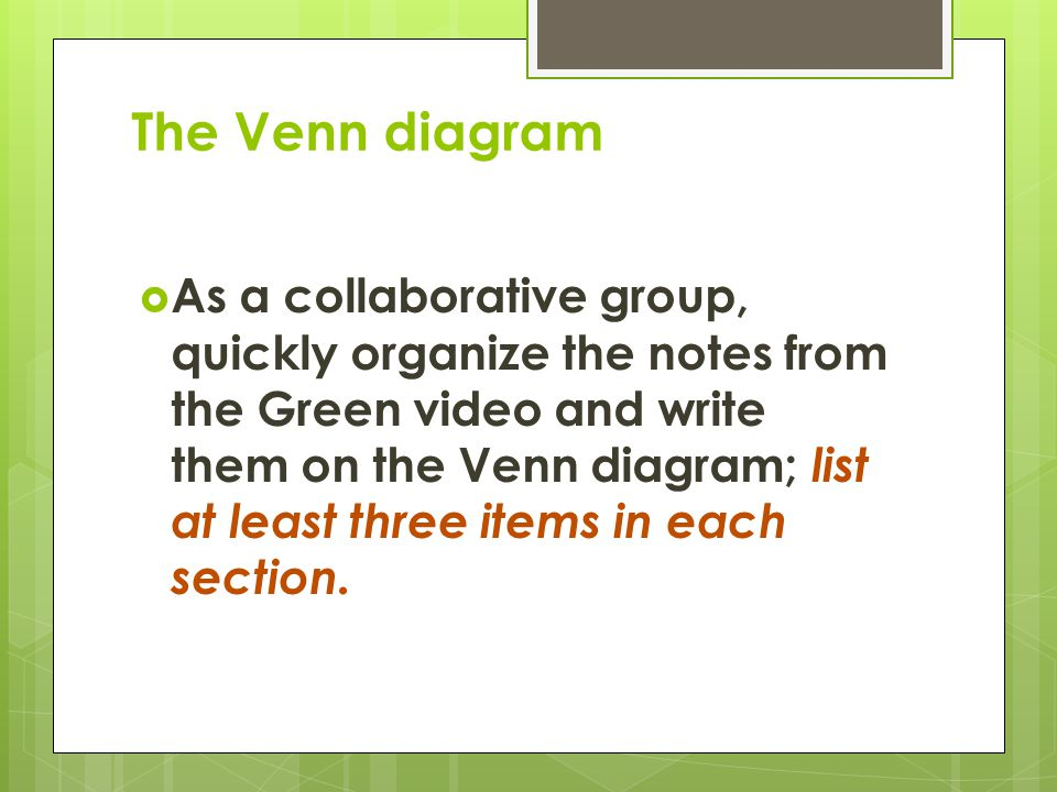 The Venn diagram  As a collaborative group, quickly organize the notes from the Green video and write them on the Venn diagram; list at least three items in each section.