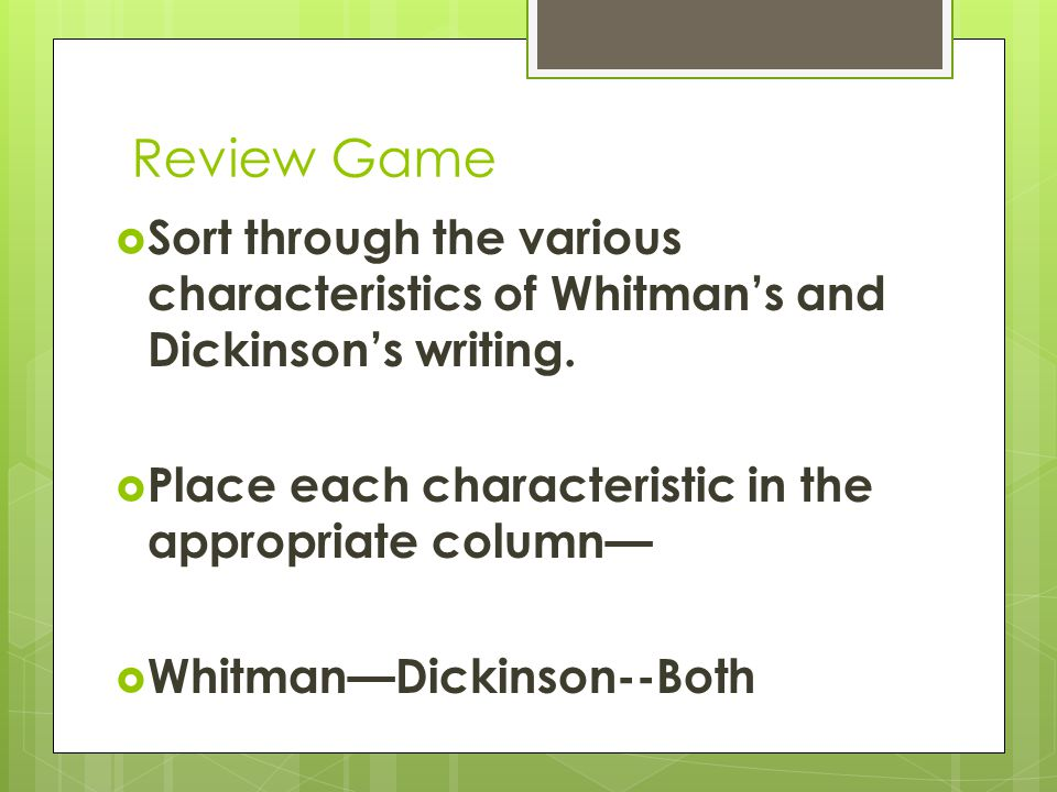 Review Game  Sort through the various characteristics of Whitman's and Dickinson's writing.