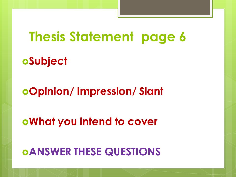 Thesis Statement page 6  Subject  Opinion/ Impression/ Slant  What you intend to cover  ANSWER THESE QUESTIONS